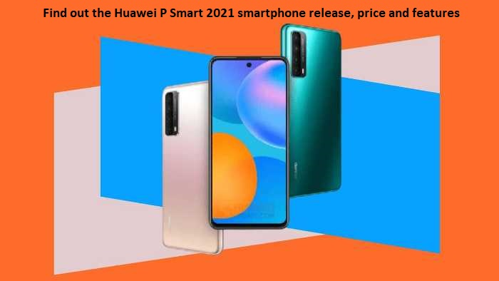Find out the Huawei P Smart 2021 smartphone release, price and features
