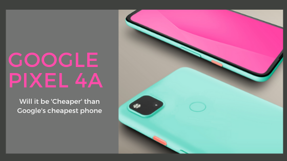 Google Pixel 4a - Will it be 'Cheaper' than Google's cheapest phone