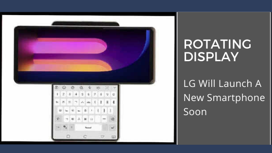 LG Will Launch A New Smartphone Soon With 'Rotating Display'